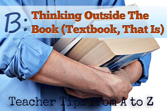 B � Thinking Outside the Book (Textbook, That Is) [Teacher Tips from A to Z]