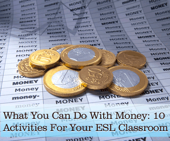 What You Can Do With Money: 10 Activities For Your ESL Classroom