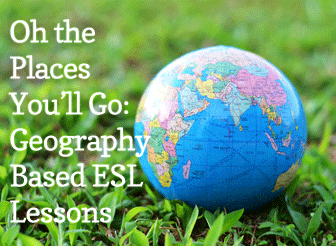 Oh the Places You�ll Go: Geography Based ESL Lessons