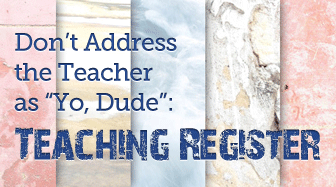 Don�t Address the Teacher as �Yo, Dude�: Teaching Register