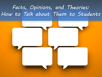 Facts, Opinions, and Theories: How to Talk about Them to Students