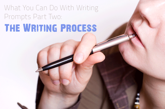 What You Can Do With Writing Prompts Part Two: The Writing Process
