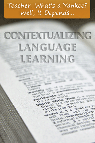 Teacher, What�s a Yankee? Well, It Depends�Contextualizing Language Learning
