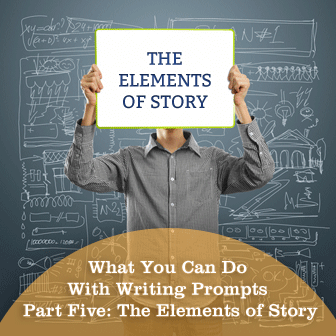 What You Can Do With Writing Prompts Part Five: The Elements of Story
