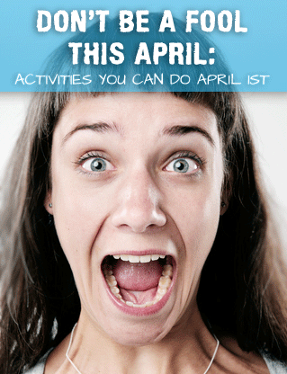 Don�t be a Fool This April: Activities You Can Do April 1st