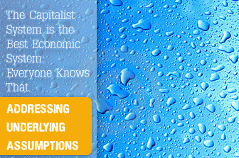 The Capitalist System is the Best Economic System: Everyone Knows That. Addressing Underlying Assumptions