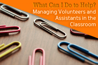 What Can I Do to Help? Managing Volunteers and Assistants in the Classroom
