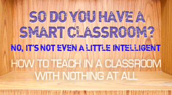 So Do You Have a Smart Classroom? No, It�s Not Even a Little Intelligent: Teaching in a Classroom with Nothing at All