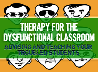 Therapy for the Dysfunctional Classroom: Advising and Teaching Your Troubled Students