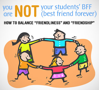 You Are NOT Your Students� BFF (Best Friend Forever): Balancing �Friendliness� and �Friendship�