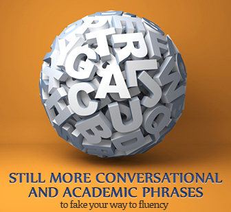 Still More Conversational and Academic Phrases to Fake Your Way to Fluency