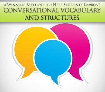 6 Winning Methods to Help Students Improve Conversational Vocabulary and Structures Tomorrow
