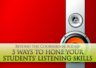 Beyond the Coursebook Audio: 5 Ways to Hone Your Students' Listening Skills