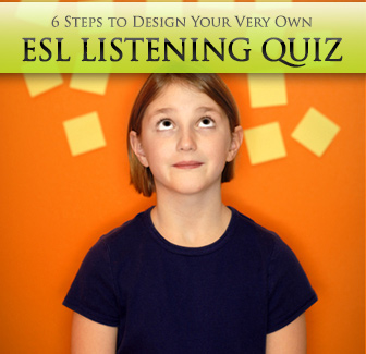 6 Steps to Design Your Very Own ESL Listening Quiz