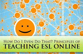 How Do I Even Do That? Principles of Teaching ESL Online