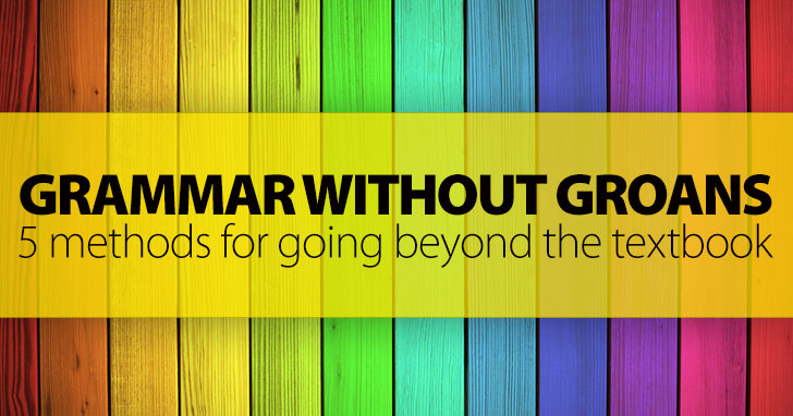 Grammar Without Groans: 5 Methods for Going Beyond the Textbook