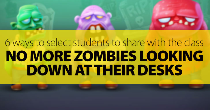 No More Zombies Looking Down At Their Desks: 6 Non-Random Ways To Select Students To Share With The Class