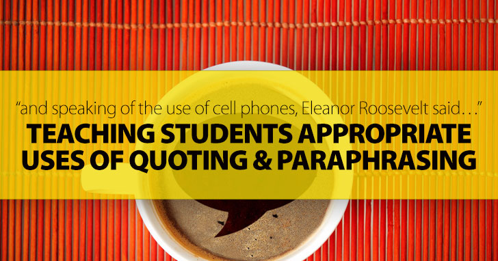 And Speaking of the Use of Cell Phones, Eleanor Roosevelt Said�: Teaching Students Appropriate Uses of Quoting and Paraphrasing