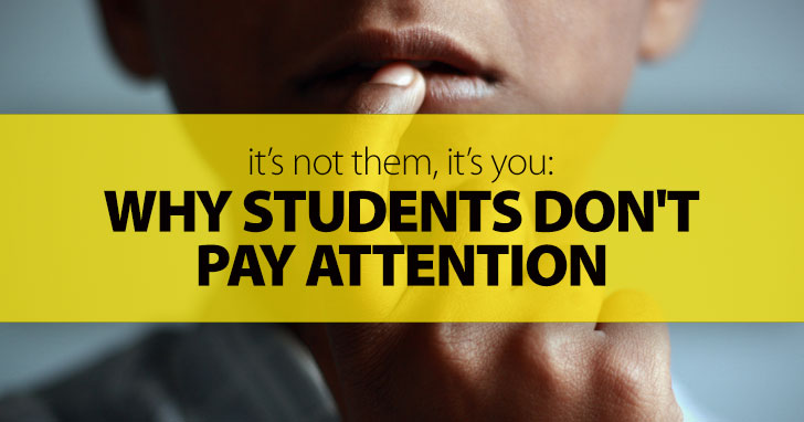 It�s Not Them, It�s You: Why Students Don't Pay Attention And How To Keep Dead Time Out Of Your Classroom