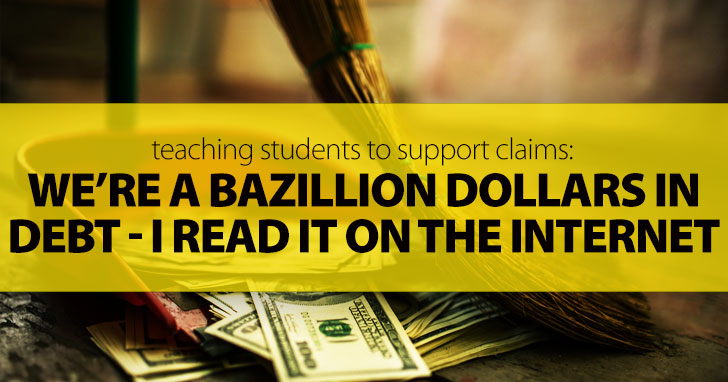 We�re A Bazillion Dollars In Debt - I Read It On The Internet: Teaching Students To Support Claims
