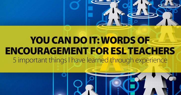 You Can Do It: Words of Encouragement for ESL Teachers And 5 Important Things I Have Learned Through Experience