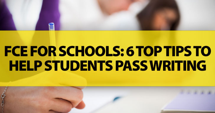 FCE for Schools: 6 Top Tips to Help Students Pass Writing