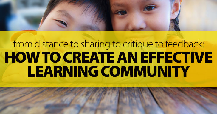 From Distance To Sharing To Critique To Feedback: How To Create An Effective Learning Community