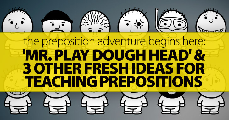 The Preposition Adventure Begins Here: 'Mr. Play Dough Head' And 3 Other Fresh Ideas For Teaching Prepositions