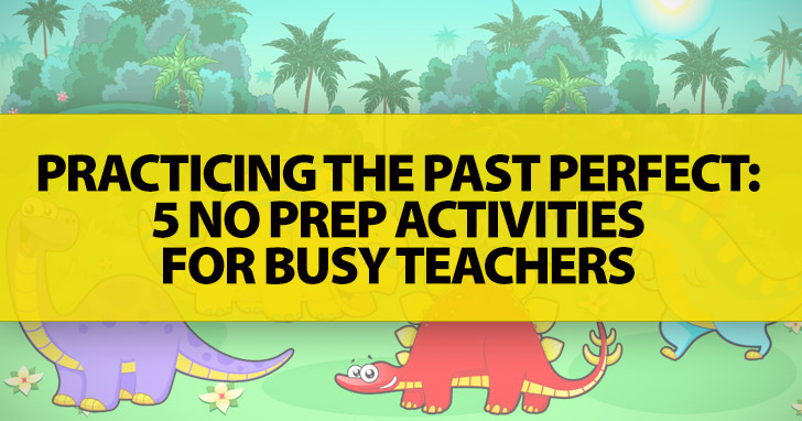 Practicing The Past Perfect: 5 No Prep Activities For Busy Teachers