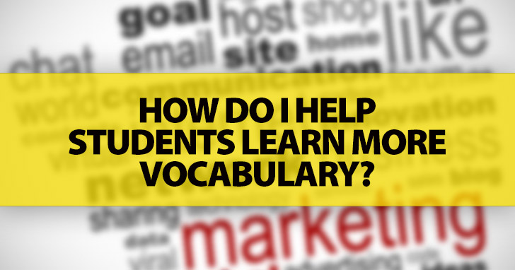 ESL Teachers Ask: How Do I Help Students Learn More Vocabulary?