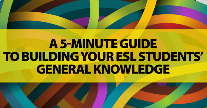 A 5-Minute Guide To Building Your ESL Students� General Knowledge: Be Prepared To Bounce A Few Facts And Figures Around The Classroom Before They Get It!
