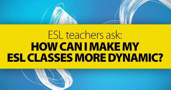 ESL Teachers Ask: How Can I Make My ESL Classes More Dynamic?