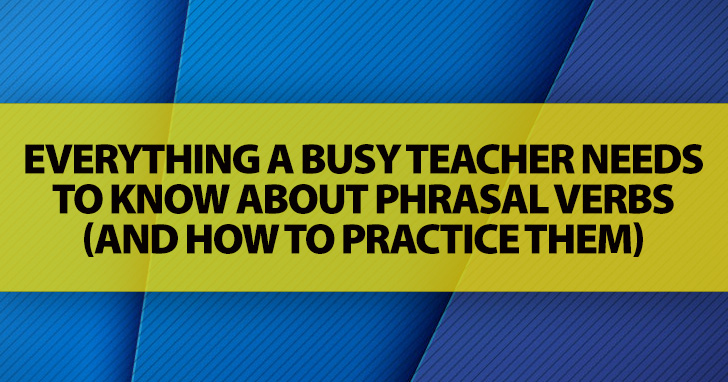 Putting it Together: Everything a Busy Teacher Needs to Know about Phrasal Verbs (and How to Practice Them)