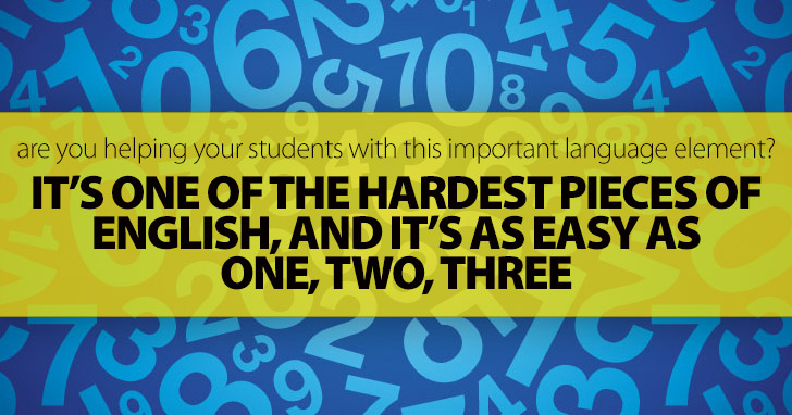 It�s One of the Hardest Pieces of English, and It�s As Easy As One, Two, Three: Are You Helping Your Students with This Important Language Element?