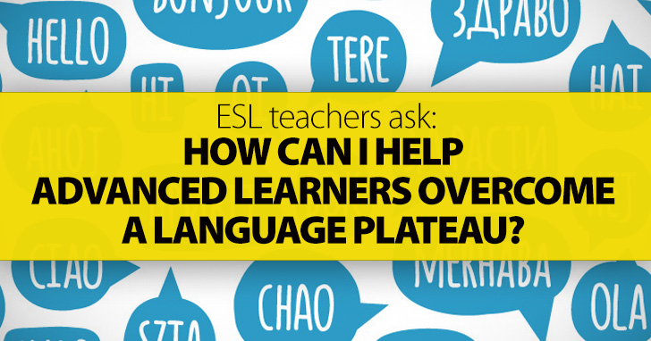 ESL Teachers Ask: How Can I Help Advanced Learners Overcome a Language Plateau?