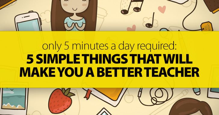 Only 5 Minutes A Day Required: 5 Simple Things That Will Make You A Better Teacher
