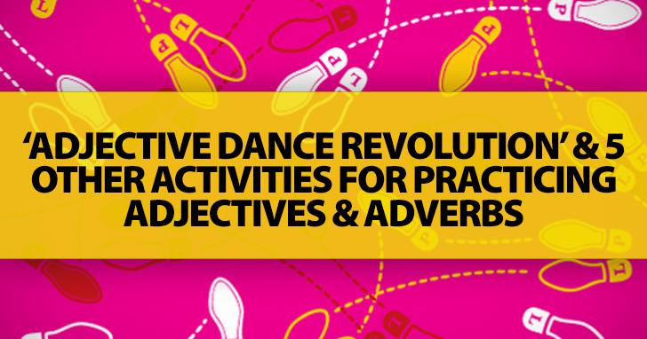 'Adjective Dance Revolution' And 5 Other Activities For Practicing Adjectives And Adverbs