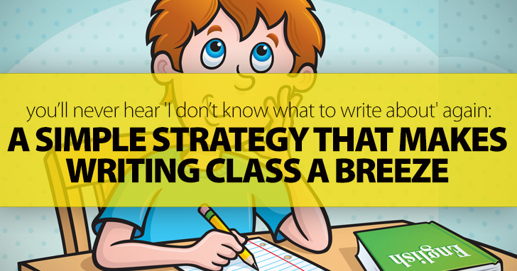 A Simple Strategy That Makes Writing Class A Breeze: You�ll Never Hear 'I Don�t Know What To Write About' Again)