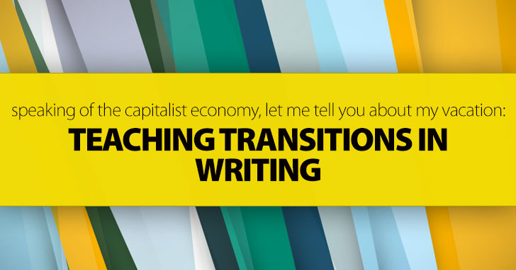 Speaking of the Capitalist Economy, Let Me Tell You about My Vacation: Teaching Transitions in Writing