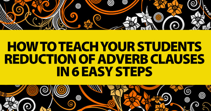 How to Teach Your Students Reduction of Adverb Clauses in 6 Easy Steps