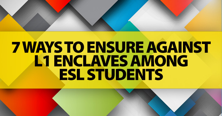 7 Ways to Ensure Against L1 Enclaves among ESL Students