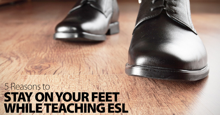 Stand Up and Be Counted: 5 Reasons to Stay on Your Feet While Teaching ESL
