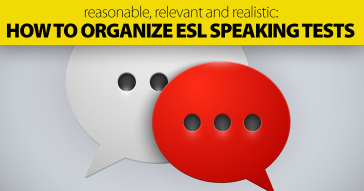 Reasonable, Relevant and Realistic: How to Organize ESL Speaking Tests