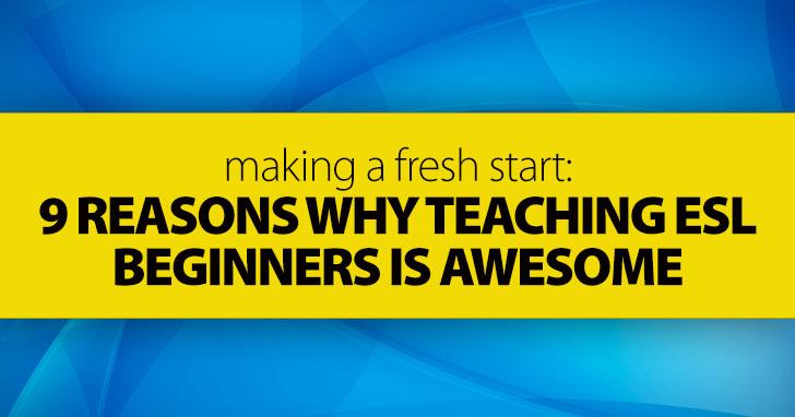 Making a Fresh Start: 9 Reasons Why Teaching ESL Beginners Is Awesome