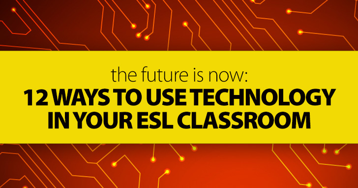 The Future Is Now: 12 Ways To Use Technology in the ESL Classroom