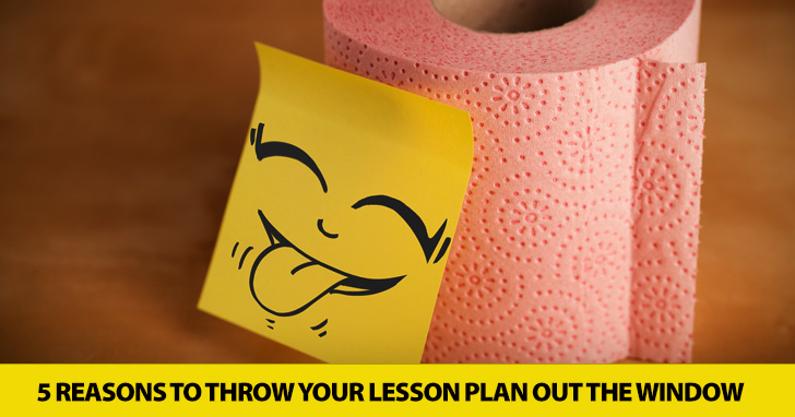 Know When to Improvise: 5 Reasons to Throw Your Lesson Plan out the Window