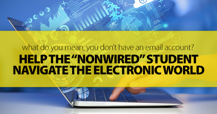 What Do You Mean, You Don�t Have an Email Account?: Helping the �Nonwired� Student Navigate the Electronic World