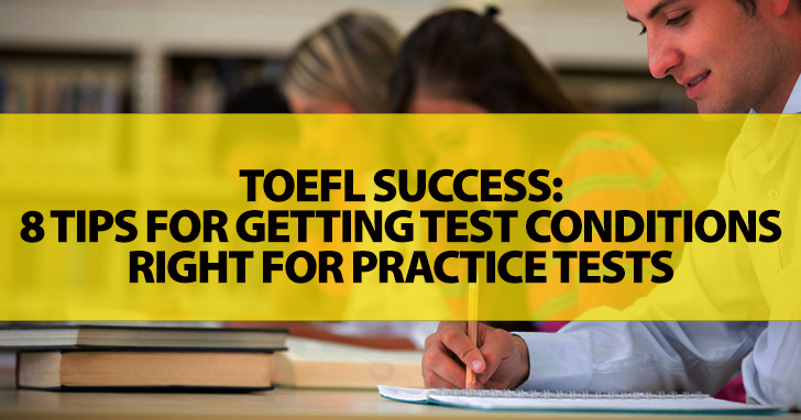 TOEFL Success: 8 Easy Tips for Getting Test Conditions Right for Practice Tests