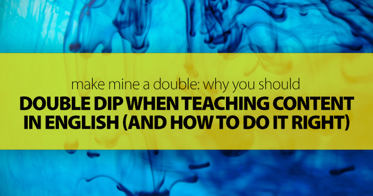 Make Mine a Double: Why You Should Double Dip When Teaching Content in English (and How to Do It Right)