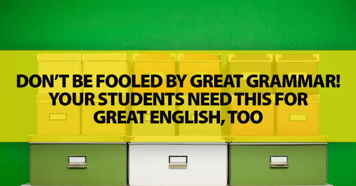 Don�t Be Fooled by Great Grammar! Your Students Need This for Great English, Too